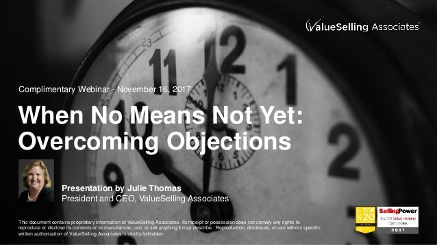 © ValueSelling Associates, Inc. 2017. All rights reserved. When No Means Not Yet: Overcoming Objections Presentation by Ju...