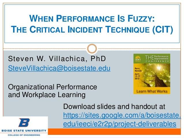 WHEN PERFORMANCE IS FUZZY:THE CRITICAL INCIDENT TECHNIQUE (CIT)Steven W. Villachica, PhDSteveVillachica@boisestate.eduOrga...