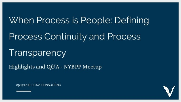 When Process is People: Defining Process Continuity and Process Transparency Highlights and Q&A - NYBPP Meetup 09.17.2018 ...
