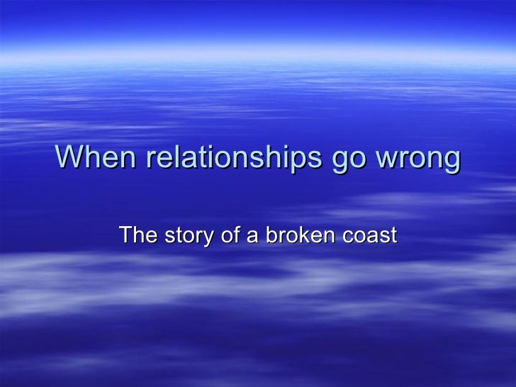 When relationships go wrong      The story of a broken coast