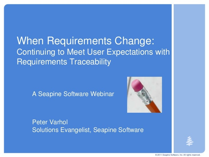 © 2011 Seapine Software, Inc. All rights reserved.<br />When Requirements Change: Continuing to Meet User Expectations wit...