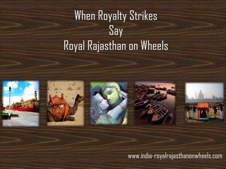 When Royalty Strikes           SayRoyal Rajasthan on Wheels               www.india-royalrajasthanonwheels.com