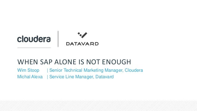 WHEN SAP ALONE IS NOT ENOUGH Wim Stoop   Senior Technical Marketing Manager, Cloudera Michal Alexa   Service Line Manager,...