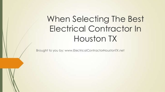 When Selecting The BestElectrical Contractor InHouston TXBrought to you by: www.ElectricalContractorHoustonTX.net