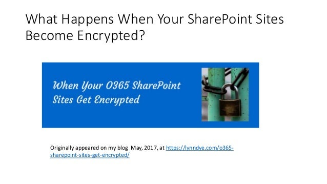 What Happens When Your SharePoint Sites Become Encrypted? Originally appeared on my blog May, 2017, at https://lynndye.com...
