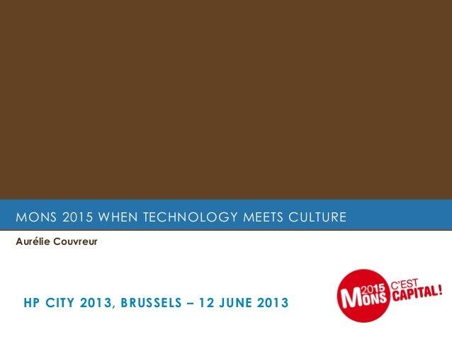 MONS 2015 WHEN TECHNOLOGY MEETS CULTUREAurélie CouvreurHP CITY 2013, BRUSSELS – 12 JUNE 2013