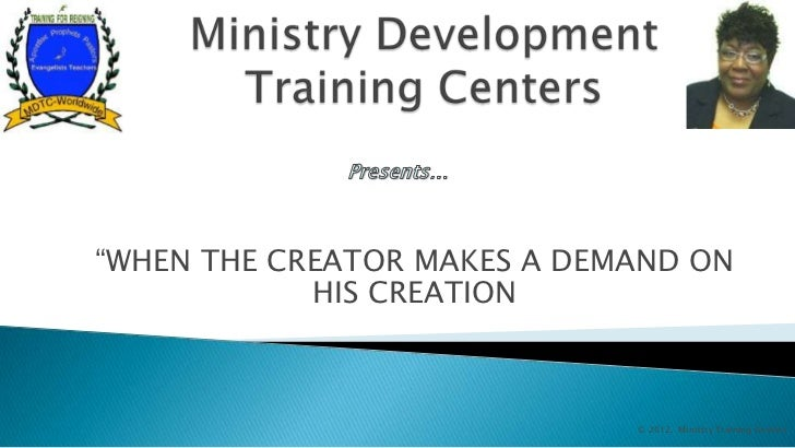 """WHEN THE CREATOR MAKES A DEMAND ON            HIS CREATION                             © 2012. Ministry Training Centers"
