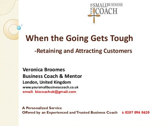 When the Going Gets Tough -Retaining and Attracting Customers Veronica Broomes Business Coach & Mentor London, United King...