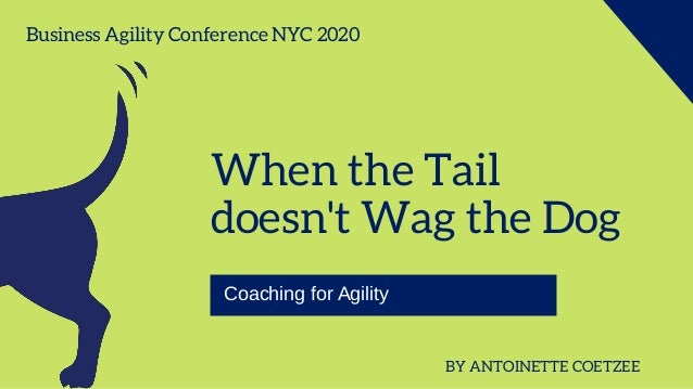When the Tail doesn't Wag the Dog Coaching for Agility BY ANTOINETTE COETZEE Business Agility Conference NYC 2020