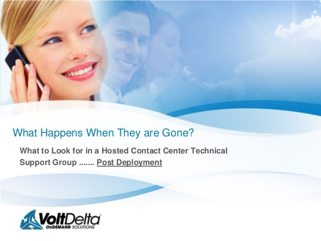 What Happens When They are Gone? What to Look for in a Hosted Contact Center Technical Support Group ....... Post Deployment