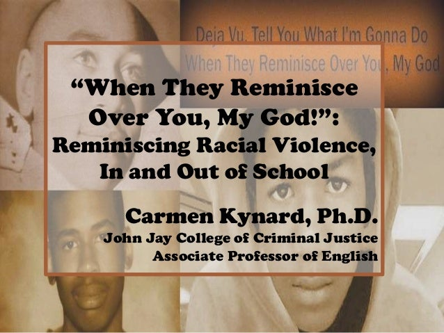 """When They Reminisce Over You, My God!"": Reminiscing Racial Violence, In and Out of School Carmen Kynard, Ph.D. John Jay C..."