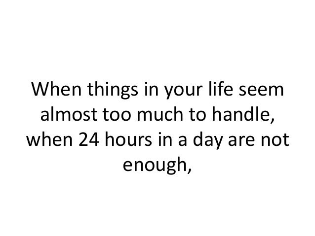 When things in your life seem almost too much to handle,when 24 hours in a day are not          enough,