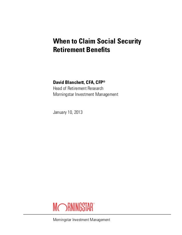 When to Claim Social Security Retirement Benefits David Blanchett, CFA, CFP® Head of Retirement Research Morningstar Inves...