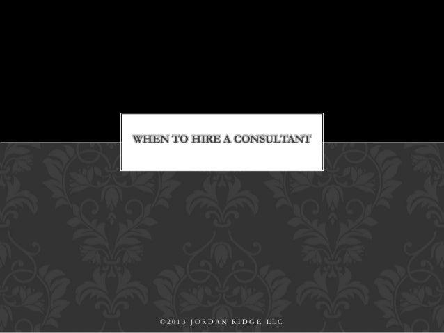 WHEN TO HIRE A CONSULTANT © 2 0 1 3 J O R D A N R I D G E L L C