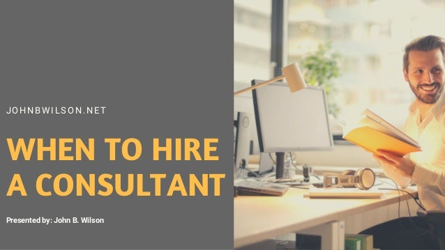 J OHNB WIL S ON. NET WHEN TO HIRE A CONSULTANT Presented by: John B. Wilson