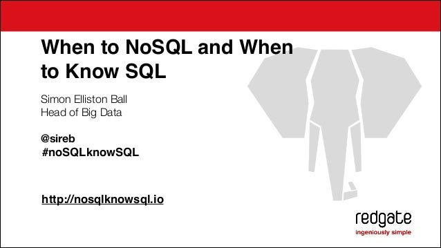 When to NoSQL and When ! to Know SQL Simon Elliston Ball Head of Big Data !  @sireb !#noSQLknowSQL ! ! !  http://nosqlknow...