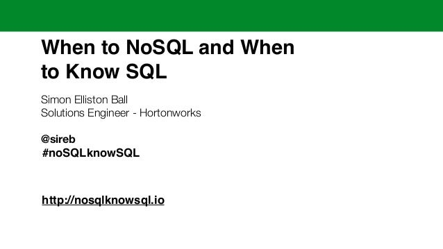 When to NoSQL and When !  to Know SQL  Simon Elliston Ball  Solutions Engineer - Hortonworks  !  @sireb  !  #noSQLknowSQL ...