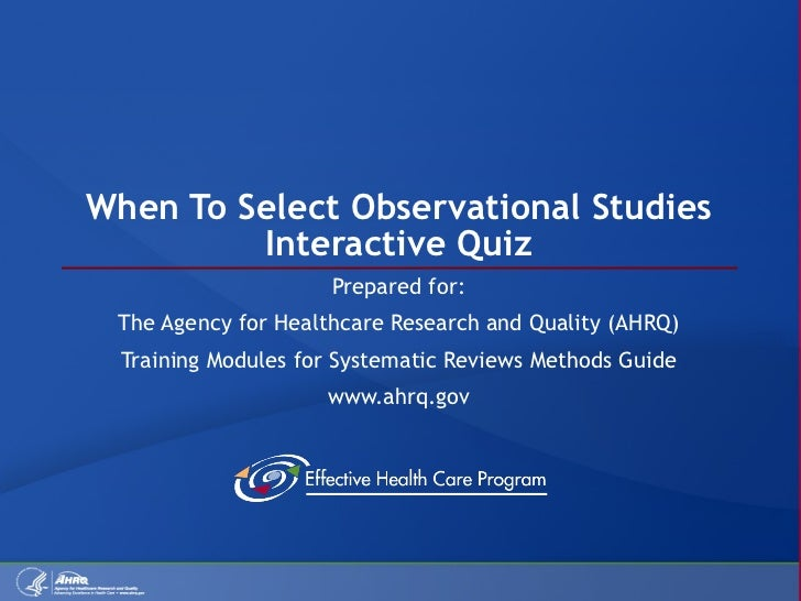 When To Select Observational Studies Interactive Quiz Prepared for: The Agency for Healthcare Research and Quality (AHRQ) ...
