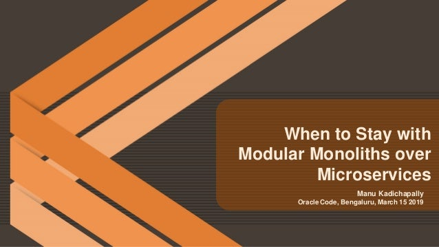 Manu Kadichapally Oracle Code, Bengaluru, March 15 2019 When to Stay with Modular Monoliths over Microservices