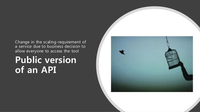 Public version of an API Change in the scaling requirement of a service due to business decision to allow everyone to acce...