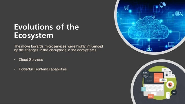 Evolutions of the Ecosystem The move towards microservices were highly influenced by the changes in the disruptions in the...