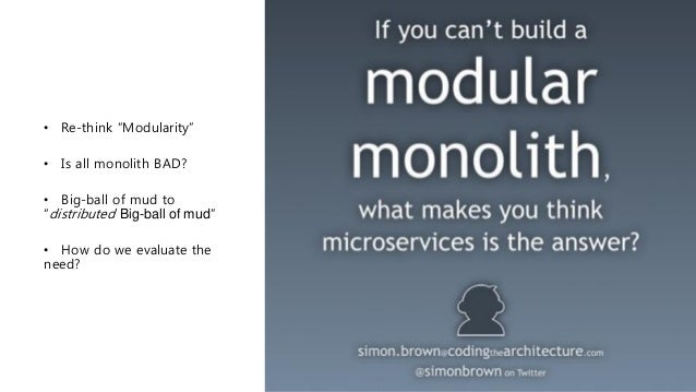 """• Re-think """"Modularity"""" • Is all monolith BAD? • Big-ball of mud to """"distributed Big-ball of mud"""" • How do we evaluate the..."""