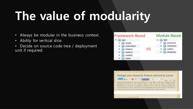 The value of modularity • Always be modular in the business context. • Ability for vertical slice. • Decide on source code...