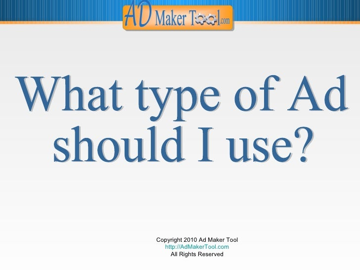 Copyright 2010 Ad Maker Tool http://AdMakerTool.com All Rights Reserved What type of Ad  should I use?