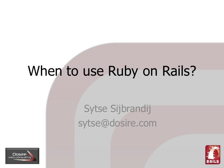 When to use Ruby on Rails?          Sytse Sijbrandij        sytse@dosire.com