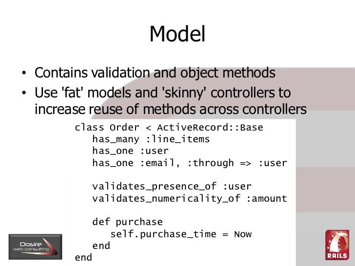 Model • Contains validation and object methods • Use 'fat' models and 'skinny' controllers to   increase reuse of methods ...