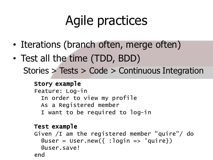 Agile practices • Iterations (branch often, merge often) • Test all the time (TDD, BDD)   Stories > Tests > Code > Continu...