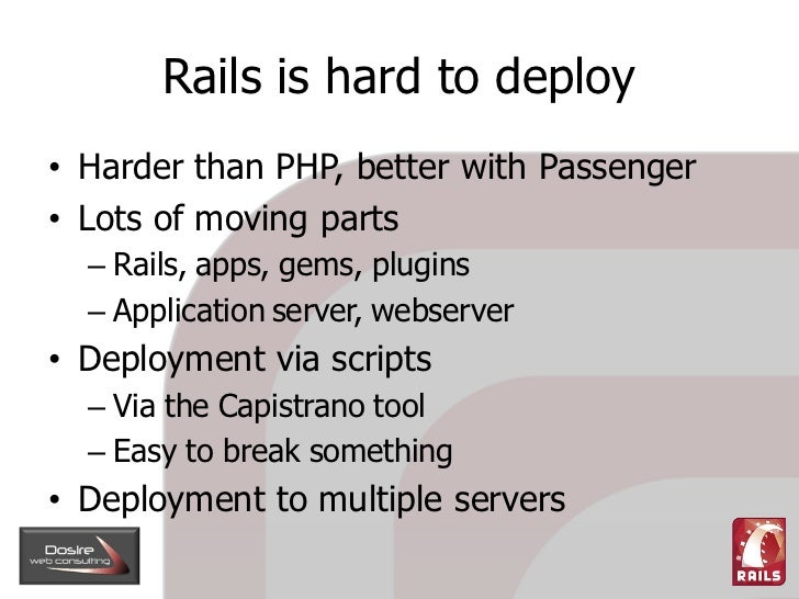 Rails is hard to deploy • Harder than PHP, better with Passenger • Lots of moving parts   – Rails, apps, gems, plugins   –...