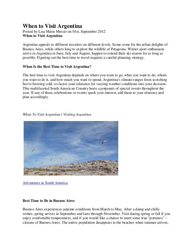 When to Visit Argentina Posted by Lisa Marie Mercer on 01st, September 2012 When to Visit Argentina Argentina appeals to d...