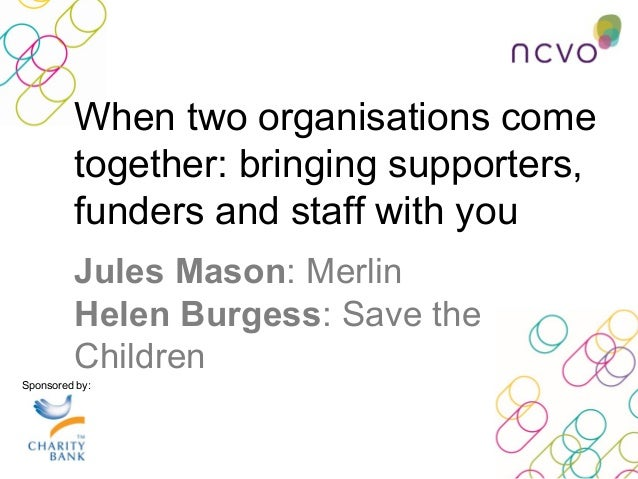 Sponsored by: Jules Mason: Merlin Helen Burgess: Save the Children When two organisations come together: bringing supporte...