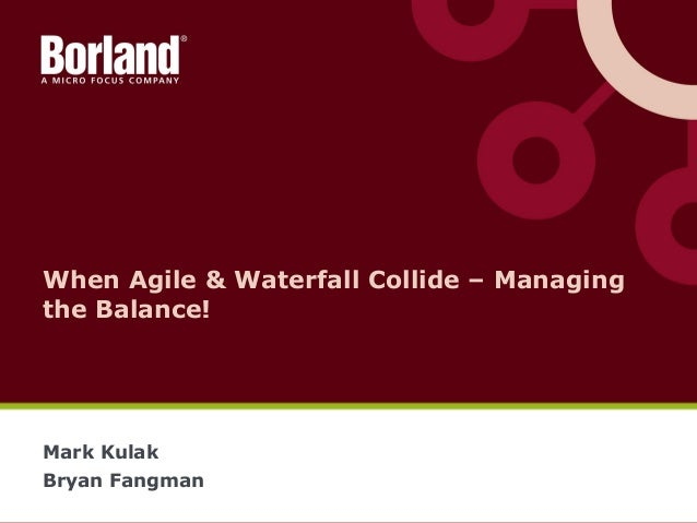When Agile & Waterfall Collide – Managing the Balance! Mark Kulak Bryan Fangman