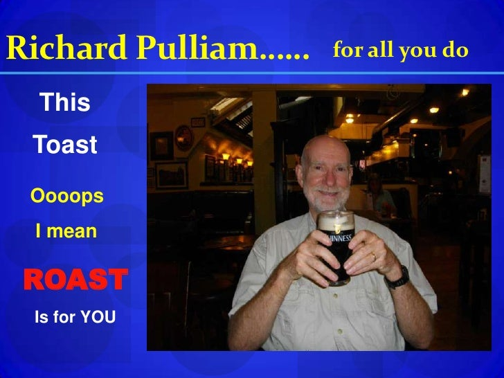 Richard Pulliam……<br />for all you do<br />This<br />Toast<br />Oooops<br /> I mean<br />ROAST<br />Is for YOU<br />