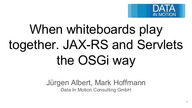 When whiteboards play together. JAX-RS and Servlets the OSGi way Jürgen Albert, Mark Hoffmann Data In Motion Consulting Gm...