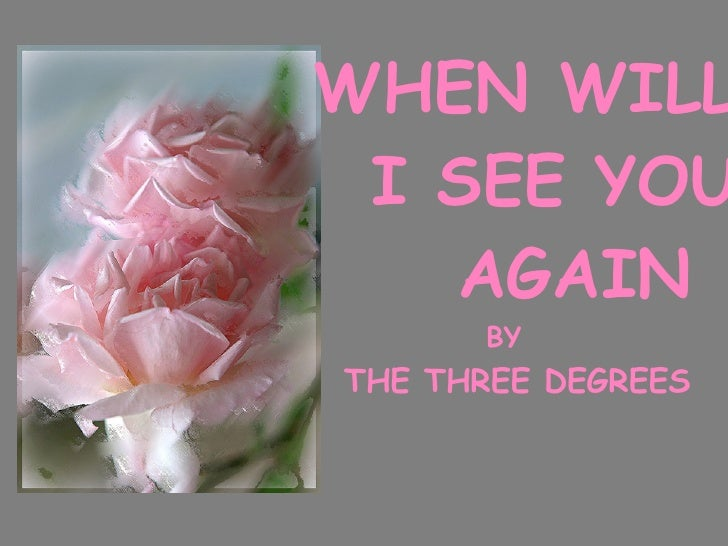 WHEN WILL I SEE YOU AGAIN BY THE THREE DEGREES