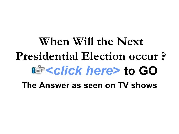 The Answer as seen on TV shows When Will the Next Presidential Election occur ? < click here >   to   GO