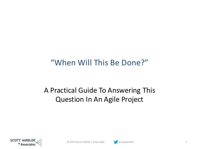 """""""When Will This Be Done?"""" A Practical Guide To Answering This Question In An Agile Project © 2015 Scott Ambler + Associate..."""