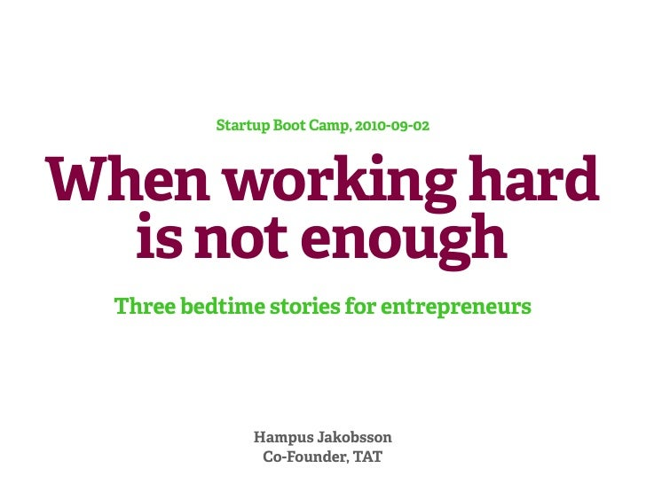 Startup Boot Camp, 2010-09-02    When working hard   is not enough   Three bedtime stories for entrepreneurs              ...
