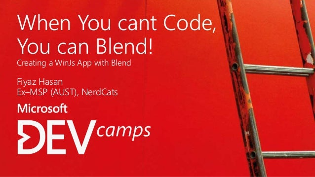 When You cant Code, You can Blend! Creating a WinJs App with Blend Fiyaz Hasan Ex–MSP (AUST), NerdCats