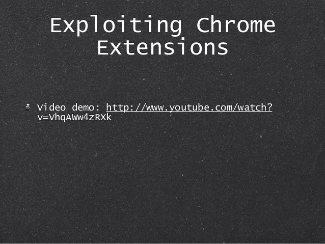 Exploiting Chrome Extensions Video demo: http://www.youtube.com/watch? v=VhqAWw4zRXk
