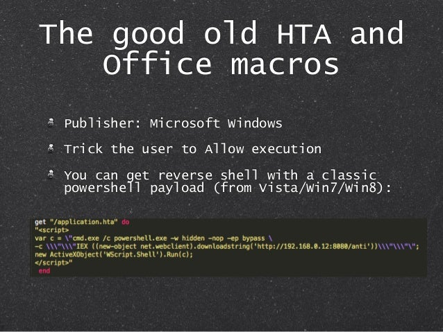 The good old HTA and Office macros Publisher: Microsoft Windows Trick the user to Allow execution You can get reverse shel...