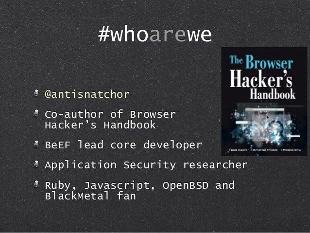 #whoarewe @antisnatchor Co-author of Browser Hacker's Handbook BeEF lead core developer Application Security researcher Ru...