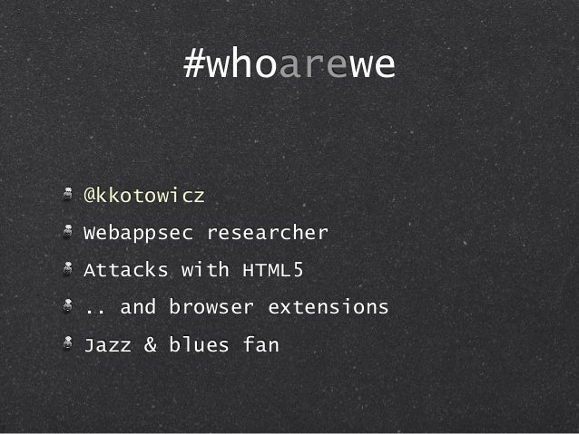 #whoarewe @kkotowicz Webappsec researcher Attacks with HTML5 .. and browser extensions Jazz & blues fan