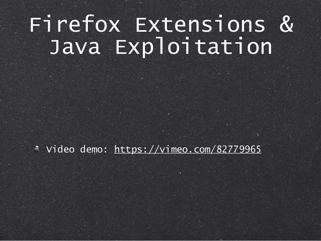 Firefox Extensions & Java Exploitation Video demo: https://vimeo.com/82779965