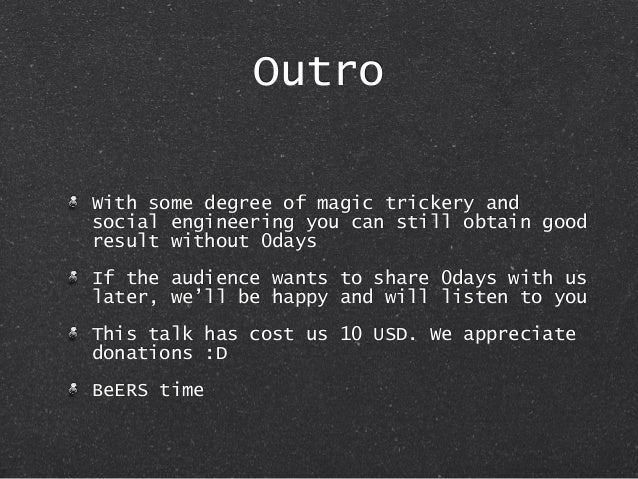 Outro With some degree of magic trickery and social engineering you can still obtain good result without 0days If the audi...