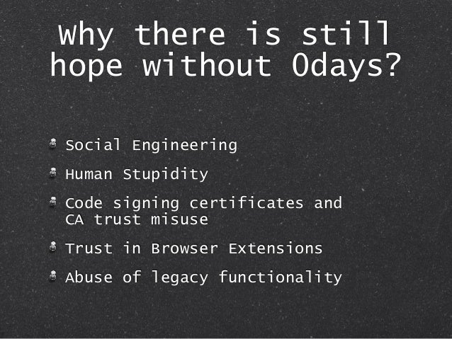 Why there is still hope without 0days? Social Engineering Human Stupidity Code signing certificates and CA trust misuse Tr...