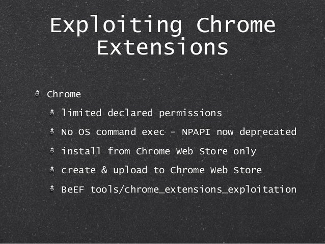 Exploiting Chrome Extensions Chrome limited declared permissions No OS command exec - NPAPI now deprecated install from Ch...